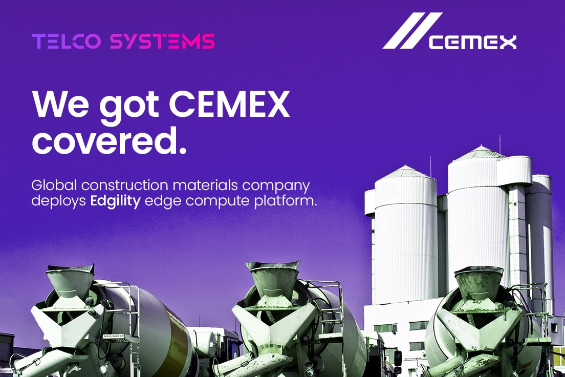 Telco Systems receives m Edge-Compute order from first enterprise customer - Global construction materials company, CEMEX, selects Edgility OS for company-wide edge compute platform